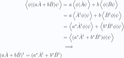 \begin{aligned}\left\langle{{ \phi }} \vert {{ (a \hat{A} + b \hat{B}) \psi }}\right\rangle &=a \left\langle{{ \phi }} \vert {{ \hat{A} \psi }}\right\rangle + b \left\langle{{ \phi }} \vert {{ \hat{B} \psi }}\right\rangle  \\ &=a \left\langle{{ \hat{A}^\dagger \phi }} \vert {{ \psi }}\right\rangle + b \left\langle{{ \hat{B}^\dagger \phi }} \vert {{ \psi }}\right\rangle  \\ &=\left\langle{{ a^{*} \hat{A}^\dagger \phi }} \vert {{ \psi }}\right\rangle + \left\langle{{ b^{*} \hat{B}^\dagger \phi }} \vert {{ \psi }}\right\rangle  \\ &=\left\langle{{ (a^{*} \hat{A}^\dagger + b^{*} \hat{B}^\dagger ) \phi }} \vert {{ \psi }}\right\rangle  \\ &\implies \\ (a \hat{A} + b \hat{B})^\dagger = (a^{*} \hat{A}^\dagger + b^{*} \hat{B}^\dagger)\end{aligned}