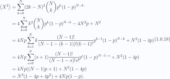 \begin{aligned}\left\langle{{X^2}}\right\rangle &= \sum_{k = 0}^N (2 k - N)^2 \binom{N}{k} p^k (1 - p)^{N - k} \\ &= 4 \sum_{k = 0}^N k^2 \binom{N}{k} p^k (1 - p)^{N - k}- 4 N^2 p+ N^2 \\ &= 4 N p \sum_{k = 1}^N k \frac{(N-1)!}{(N - 1 - (k - 1))! (k-1)!} p^{k-1} (1 - p)^{N - k} + N^2(1 - 4 p) \\ &= 4 N p \sum_{s = 0}^N (s + 1) \frac{(N-1)!}{(N - 1 - s)! s!} p^s (1 - p)^{N - 1 - s} + N^2(1 - 4 p) \\ &= 4 N p ((N-1) p + 1) + N^2(1 - 4 p) \\ &= N^2 ( 1 - 4 p + 4 p^2 ) + 4 N p ( 1 - p ).\end{aligned} \hspace{\stretch{1}}(1.0.18)