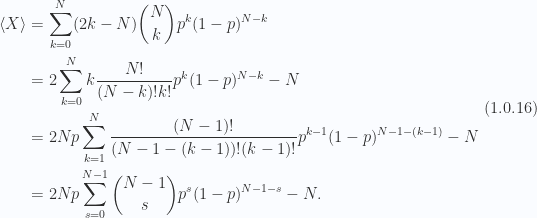 \begin{aligned}\left\langle{{X}}\right\rangle &= \sum_{k = 0}^N (2 k - N) \binom{N}{k} p^k (1 - p)^{N - k} \\ &= 2 \sum_{k = 0}^N k \frac{N!}{(N-k)!k!} p^k (1 - p)^{N - k} - N \\ &= 2 N p \sum_{k = 1}^N \frac{(N-1)!}{(N - 1 - (k - 1))!(k-1)!} p^{k-1} (1 - p)^{N - 1 - (k - 1)} - N \\ &= 2 N p \sum_{s = 0}^{N-1} \binom{N-1}{s} p^{s} (1 - p)^{N -1 - s} - N.\end{aligned} \hspace{\stretch{1}}(1.0.16)