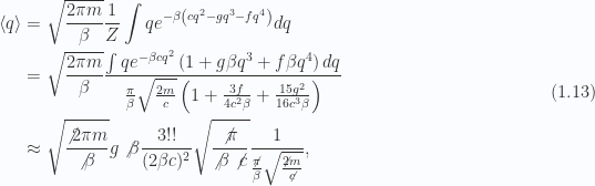 \begin{aligned}\left\langle{{q}}\right\rangle &= \sqrt{\frac{2 \pi m}{\beta} }\frac{1}{{Z}}\int q e^{ -\beta \left( { c q^2 - g q^3 - f q^4} \right) } dq \\ &= \sqrt{\frac{2 \pi m}{\beta} }\frac{   \int q    e^{ -\beta c q^2 }   \left( { 1 + g \beta q^3 + f \beta q^4 } \right) dq}{   \frac{\pi}{\beta}   \sqrt{ \frac{2 m}{c} }   \left( { 1 + \frac{3 f}{4 c^2 \beta} + \frac{15 g^2}{16 c^3 \beta} } \right)} \\ &\approx \sqrt{\frac{\not{{2 \pi m}}}{\not{{\beta}}} }g \not{{\beta}} \frac{3!!}{(2 \beta c)^2} \sqrt{\frac{\not{{\pi}}}{\not{{\beta}} \not{{c}}}}\frac{1}{{   \frac{\not{{\pi}}}{\beta}   \sqrt{ \frac{\not{{2 m}}}{\not{{c}}} }}},\end{aligned} \hspace{\stretch{1}}(1.13)
