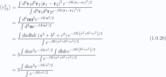 \begin{aligned}\left\langle{r_{12}^2}\right\rangle &= \frac{\int d^3 \mathbf{r}_1 d^3 \mathbf{r}_2 \left( \mathbf{r}_1 - \mathbf{r}_2 \right)^2 e^{-\beta K \left( \mathbf{r}_1 - \mathbf{r}_2 \right)^2 /2 }}{\int d^3 \mathbf{r}_1 d^3 \mathbf{r}_2 e^{-\beta K \left( \mathbf{r}_1 - \mathbf{r}_2 \right)^2 /2 }} \\ &= \frac{ \int d^3 \mathbf{u} \mathbf{u}^2 e^{-\beta K \mathbf{u}^2 /2 }}{\int d^3 \mathbf{u} e^{-\beta K \mathbf{u}^2 /2 }} \\ &= \frac{\int da db dc \left( a^2 + b^2 + c^2 \right) e^{-\beta K \left( a^2 + b^2 + c^2 \right) /2}}{\int e^{-\beta K \left( a^2 + b^2 + c^2 \right)/2}} \\ &= 3 \frac{\int da a^2 e^{-\beta K a^2/2}\int db dc e^{-\beta K \left( b^2 + c^2 \right) /2}}{\int e^{-\beta K \left( a^2 + b^2 + c^2 \right)/2 }} \\ &= 3 \frac{\int da a^2 e^{-\beta K a^2/2}}{\int e^{-\beta K a^2/2}}\end{aligned} \hspace{\stretch{1}}(1.0.20)