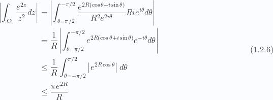 \begin{aligned}\left\lvert {\int_{C_1} \frac{e^{2 z}}{z^2} dz} \right\rvert &= \left\lvert {\int_{\theta = \pi/2}^{-\pi/2} \frac{e^{ 2 R (\cos\theta + i \sin\theta) }}{R^2 e^{ 2 i \theta}}R i e^{i \theta} d\theta} \right\rvert \\ &= \frac{1}{R}\left\lvert {\int_{\theta = \pi/2}^{-\pi/2} e^{ 2 R (\cos\theta + i \sin\theta) }e^{-i \theta} d\theta} \right\rvert \\ &\le \frac{1}{R}\int_{\theta = -\pi/2}^{\pi/2} \left\lvert {e^{ 2 R \cos\theta }} \right\rvert d\theta \\ &\le \frac{\pi e^{2 R}}{R}\end{aligned} \hspace{\stretch{1}}(1.2.6)