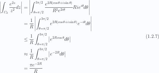 \begin{aligned}\left\lvert {\int_{C_2} \frac{e^{2 z}}{z^2} dz} \right\rvert &= \left\lvert {\int_{\theta = \pi/2}^{3 \pi/2} \frac{e^{ 2 R (\cos\theta + i \sin\theta) }}{R^2 e^{ 2 i \theta}}R i e^{i \theta} d\theta} \right\rvert \\ &= \frac{1}{R}\left\lvert {\int_{\theta = \pi/2}^{3 \pi/2} e^{ 2 R (\cos\theta + i \sin\theta) }e^{-i \theta} d\theta} \right\rvert \\ &\le \frac{1}{R}\int_{\theta = \pi/2}^{3 \pi/2} \left\lvert {e^{ 2 R \cos\theta }d\theta} \right\rvert \\ &\approx \frac{1}{R}\int_{\theta = \pi/2}^{3 \pi/2} \left\lvert {e^{ -2 R }d\theta} \right\rvert \\ &= \frac{\pi e^{-2 R} }{R}\end{aligned} \hspace{\stretch{1}}(1.2.7)
