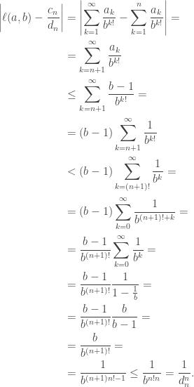 \begin{aligned}\left \ell(a,b)-\frac{c_n}{d_n}\right &=\left \sum_{k=1}^\infty\frac{a_k}{b^{k!}}-\sum_{k=1}^n\frac{a_k}{b^{k!}}\right =\\&=\sum_{k=n+1}^\infty\frac{a_k}{b^{k!}}\\&\leq\sum_{k=n+1}^\infty\frac{b-1}{b^{k!}}=\\&=(b-1)\sum_{k=n+1}^\infty\frac{1}{b^{k!}}\\&<(b-1)\sum_{k=(n+1)!}^\infty\frac{1}{b^k}=\\&=(b-1)\sum_{k=0}^\infty\frac{1}{b^{(n+1)!+k}}=\\&=\frac{b-1}{b^{(n+1)!}}\sum_{k=0}^\infty\frac{1}{b^k}=\\&=\frac{b-1}{b^{(n+1)!}}\frac{1}{1-\frac{1}{b}}=\\&= \frac{b-1}{b^{(n+1)!}}\frac{b}{b-1}=\\&=\frac{b}{b^{(n+1)!}}=\\&=\frac{1}{b^{(n+1)n!-1}}\leq\frac{1}{b^{n!n}}=\frac{1}{d_n^n}.\end{aligned}