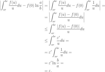 \begin{aligned}\left|\int_{ar}^{br}\frac{f(u)}{u}du-f(0)\ln\frac{a}{b}\right|&=\left|\int_{ar}^{br}\frac{f(u)}{u}du-f(0)\int_{ar}^{br}\frac{1}{u}du\right|=\&=\left|\int_{ar}^{br}\frac{f(u)-f(0)}{u}du\right|\&\leq\int_{ar}^{br}\frac{|f(u)-f(0)|}{u}du\&\leq\int_{ar}^{br}\frac{\varepsilon'}{u}du=\&=\varepsilon'\int_{ar}^{br}\frac{1}{u}du=\&=\varepsilon'\ln\frac{b}{a}=\&=\varepsilon.\end{aligned}