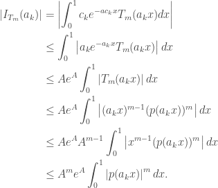 \begin{aligned}\left|I_{T_m}(a_k)\right|&=\left|\int_0^1c_ke^{-ac_kx}T_m(a_kx)dx\right|\\&\leq\int_0^1\left|a_ke^{-a_kx}T_m(a_kx)\right|dx\\&\leq Ae^A\int_0^1\left|T_m(a_kx)\right|dx\\&\leq Ae^A\int_0^1\left|(a_kx)^{m-1}(p(a_kx))^m\right|dx\\&\leq Ae^AA^{m-1}\int_0^1\left|x^{m-1}(p(a_kx))^m\right|dx\\&\leq A^me^A\int_0^1\left|p(a_kx)\right|^mdx.\end{aligned}