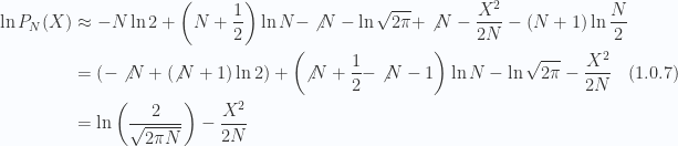 \begin{aligned}\ln P_N(X) &\approx - N \ln 2 + \left( N + \frac{1}{{2}}\right) \ln N - \not{{N}} - \ln \sqrt{2 \pi} + \not{{N}} -\frac{X^2}{2N} - (N + 1) \ln \frac{N}{2} \\ &= \left(-\not{{N}} + (\not{{N}} + 1) \ln 2\right)+\left(\not{{N}} + \frac{1}{{2}} - \not{{N}} - 1\right) \ln N- \ln \sqrt{2 \pi} - \frac{X^2}{2N} \\ &= \ln \left(\frac{2}{\sqrt{2 \pi N}}\right)-\frac{X^2}{2 N}\end{aligned} \hspace{\stretch{1}}(1.0.7)