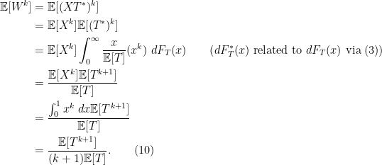 \begin{aligned}\mathbb{E}[W^k] &= \mathbb{E}[(XT^*)^k]\\ &= \mathbb{E}[X^k] \mathbb{E}[(T^*)^k]\\&= \mathbb{E}[X^k]\int_0^{\infty}\frac{x}{\mathbb{E}[T]} (x^k)\ dF_T(x)\quad\quad \text{(}dF_T^*(x)\text{ related to }dF_T(x)\text{ via (3))}\\ &= \frac{\mathbb{E}[X^k]\mathbb{E}[T^{k+1}]}{\mathbb{E}[T]}\\ &= \frac{\int_0^1 x^k\ dx \mathbb{E}[T^{k+1}]}{\mathbb{E}[T]}\\ &= \frac{\mathbb{E}[T^{k+1}]}{(k+1)\mathbb{E}[T]}.\quad\quad(10)\end{aligned}