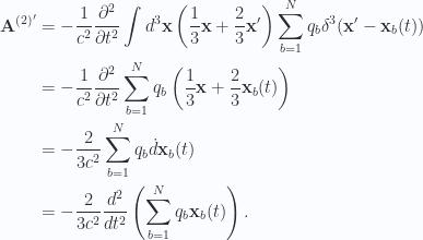\begin{aligned}\mathbf{A}^{(2)'} &= -\frac{1}{{c^2}} \frac{\partial^2}{\partial t^2} \int d^3 \mathbf{x} \left(\frac{1}{{3}} \mathbf{x} + \frac{2}{3}\mathbf{x}' \right) \sum_{b=1}^N q_b \delta^3(\mathbf{x}' - \mathbf{x}_b(t)) \\ &= -\frac{1}{{c^2}} \frac{\partial^2}{\partial t^2} \sum_{b=1}^N q_b \left( {\frac{1}{{3}} \mathbf{x}} + \frac{2}{3}\mathbf{x}_b(t) \right) \\ &=-\frac{2}{3 c^2} \sum_{b=1}^N q_b \dot{d}{\mathbf{x}}_b(t) \\ &=-\frac{2}{3 c^2} \frac{d^2}{dt^2}\left( \sum_{b=1}^N q_b \mathbf{x}_b(t) \right).\end{aligned}