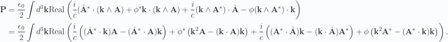 \begin{aligned}\mathbf{P} &= \frac{\epsilon_0}{2} \int d^3 \mathbf{k} \text{Real} \left(\frac{i}{c} ({{\dot{\mathbf{A}}}}^{*} \cdot (\mathbf{k} \wedge \mathbf{A})+ {{\phi}}^{*} \mathbf{k} \cdot (\mathbf{k} \wedge \mathbf{A})+ \frac{i}{c} (\mathbf{k} \wedge {\mathbf{A}}^{*}) \cdot \dot{\mathbf{A}}- \phi (\mathbf{k} \wedge {\mathbf{A}}^{*}) \cdot \mathbf{k}\right) \\ &=\frac{\epsilon_0}{2} \int d^3 \mathbf{k} \text{Real} \left(\frac{i}{c} \left( ({{\dot{\mathbf{A}}}}^{*} \cdot \mathbf{k}) \mathbf{A} -({{\dot{\mathbf{A}}}}^{*} \cdot \mathbf{A}) \mathbf{k} \right)+ {{\phi}}^{*} \left( \mathbf{k}^2 \mathbf{A} - (\mathbf{k} \cdot \mathbf{A}) \mathbf{k} \right)+ \frac{i}{c} \left( ({\mathbf{A}}^{*} \cdot \dot{\mathbf{A}}) \mathbf{k} - (\mathbf{k} \cdot \dot{\mathbf{A}}) {\mathbf{A}}^{*} \right)+ \phi \left( \mathbf{k}^2 {\mathbf{A}}^{*} -({\mathbf{A}}^{*} \cdot \mathbf{k}) \mathbf{k} \right) \right).\end{aligned}