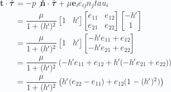 \begin{aligned}\mathbf{t} \cdot \hat{\boldsymbol{\tau}} &=-p \not{{\hat{\mathbf{n}} \cdot \hat{\boldsymbol{\tau}}}} + \mu \mathbf{e}_i e_{ij} n_j tau_i \\ &=\frac{\mu}{1 + (h')^2}\begin{bmatrix}1 & h' \end{bmatrix}\begin{bmatrix}e_{11} & e_{12} \\ e_{21} & e_{22}\end{bmatrix}\begin{bmatrix}-h'  \\ 1\end{bmatrix} \\ &=\frac{\mu}{1 + (h')^2}\begin{bmatrix}1 & h' \end{bmatrix}\begin{bmatrix}-h' e_{11} + e_{12} \\ -h' e_{21} + e_{22}\end{bmatrix} \\ &=\frac{\mu}{1 + (h')^2}\left(-h' e_{11} + e_{12} + h'( -h' e_{21} + e_{22} )\right) \\ &=\frac{\mu}{1 + (h')^2}\left(h' (e_{22} - e_{11} )+ e_{12} (1 - (h')^2 )\right) \end{aligned}