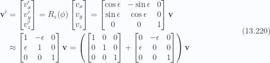 \begin{aligned}\mathbf{v}' &=\begin{bmatrix}v_x'  \\ v_y' \\ v_z' \end{bmatrix}=R_z(\phi)\begin{bmatrix}v_x \\ v_y \\ v_z \end{bmatrix}=\begin{bmatrix}\cos \epsilon &- \sin\epsilon & 0 \\ \sin \epsilon & \cos\epsilon & 0 \\ 0 & 0 & 1\end{bmatrix} \mathbf{v} \\ &\approx\begin{bmatrix}1 &- \epsilon & 0 \\ \epsilon & 1 & 0 \\ 0 & 0 & 1\end{bmatrix} \mathbf{v} =\left(\begin{bmatrix}1 & 0 & 0 \\ 0 & 1 & 0 \\ 0 & 0 & 1\end{bmatrix} +\begin{bmatrix}0 &- \epsilon & 0 \\ \epsilon & 0 & 0 \\ 0 & 0 & 1\end{bmatrix} \right)\mathbf{v} \end{aligned} \hspace{\stretch{1}}(13.220)