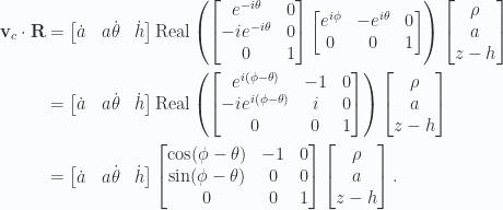 \begin{aligned}\mathbf{v}_c \cdot \mathbf{R} &=\begin{bmatrix}\dot{a} &a \dot{\theta} &\dot{h}\end{bmatrix}\text{Real} \left( \begin{bmatrix}e^{-i\theta}  & 0 \\ -i e^{-i\theta}  & 0 \\ 0 & 1\end{bmatrix} \begin{bmatrix}e^{i\phi} & -e^{i\theta} & 0 \\ 0 & 0 & 1\end{bmatrix}\right)\begin{bmatrix}\rho \\ a \\ z - h\end{bmatrix} \\ &=\begin{bmatrix}\dot{a} &a \dot{\theta} &\dot{h}\end{bmatrix}\text{Real} \left( \begin{bmatrix}e^{i(\phi - \theta)} & -1 & 0  \\ -i e^{i(\phi - \theta)} & i & 0 \\ 0 & 0 & 1\end{bmatrix} \right)\begin{bmatrix}\rho \\ a \\ z - h\end{bmatrix} \\ &=\begin{bmatrix}\dot{a} &a \dot{\theta} &\dot{h}\end{bmatrix}\begin{bmatrix}\cos(\phi - \theta) & -1 & 0  \\ \sin(\phi - \theta) & 0 & 0 \\ 0 & 0 & 1\end{bmatrix} \begin{bmatrix}\rho \\ a \\ z - h\end{bmatrix}.\end{aligned}