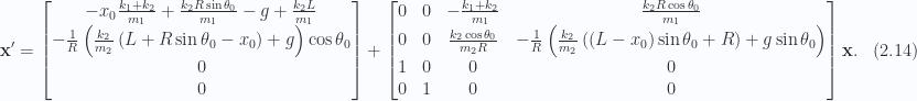 \begin{aligned}\mathbf{x}' &=\begin{bmatrix}-x_0 \frac{k_1 + k_2}{m_1} + \frac{k_2 R \sin\theta_0}{m_1} - g + \frac{k_2 L }{m_1} \\ - \frac{1}{{R}}\left( \frac{k_2}{m_2} \left( L + R \sin\theta_0 - x_0 \right) +g \right) \cos\theta_0 \\ 0 \\ 0\end{bmatrix}+\begin{bmatrix}0 & 0 &-\frac{k_1 + k_2}{m_1} & \frac{k_2 R \cos\theta_0}{m_1} \\ 0 & 0 & \frac{k_2 \cos\theta_0}{m_2 R} &- \frac{1}{{R}}\left( \frac{k_2}{m_2} \left( \left( L - x_0 \right) \sin\theta_0 + R \right) + g \sin\theta_0 \right) \\ 1 & 0 & 0 & 0 \\ 0 & 1 & 0 & 0 \\ \end{bmatrix}\mathbf{x}.\end{aligned} \hspace{\stretch{1}}(2.14)