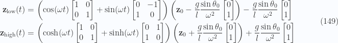 \begin{aligned}\mathbf{z}_\text{low}(t)&=\left(\cos(\omega t)\begin{bmatrix}1 & 0 \\ 0 & 1\end{bmatrix}+\sin(\omega t)\begin{bmatrix}0 & -1 \\ 1 & 0\end{bmatrix}\right)\left(\mathbf{z}_0 -\frac{g}{l}\frac{\sin\theta_0}{\omega^2} \begin{bmatrix}0 \\ 1 \end{bmatrix}\right)-\frac{g}{l}\frac{\sin\theta_0}{\omega^2} \begin{bmatrix}0 \\ 1 \end{bmatrix} \\ \mathbf{z}_\text{high}(t)&=\left(\cosh(\omega t)\begin{bmatrix}1 & 0 \\ 0 & 1\end{bmatrix}+\sinh(\omega t)\begin{bmatrix}0 & 1 \\ 1 & 0\end{bmatrix}\right)\left(\mathbf{z}_0 +\frac{g}{l}\frac{\sin\theta_0}{\omega^2} \begin{bmatrix}0 \\ 1 \end{bmatrix}\right)+\frac{g}{l}\frac{\sin\theta_0}{\omega^2} \begin{bmatrix}0 \\ 1 \end{bmatrix}\end{aligned} \quad\quad\quad(149)