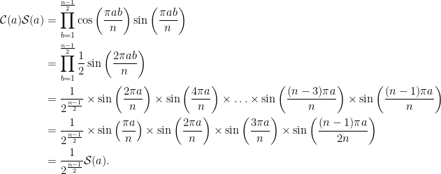 \begin{aligned}\mathcal{C}(a)\mathcal{S}(a) &= \prod_{b=1}^{\frac{n-1}{2}} \cos\left(\frac{\pi ab}{n}\right)\sin\left(\frac{\pi ab}{n}\right) \\ &= \prod_{b=1}^{\frac{n-1}{2}} \frac{1}{2}\sin\left(\frac{2\pi ab}{n}\right) \\ &= \frac{1}{2^{\frac{n-1}{2}}} \times  \sin\left(\frac{2\pi a}{n}\right) \times \sin\left(\frac{4\pi a}{n}\right)\times \ldots \times \sin\left(\frac{(n-3)\pi a}{n}\right) \times \sin\left(\frac{(n-1)\pi a}{n}\right) \\ &= \frac{1}{2^{\frac{n-1}{2}}}\times\sin\left(\frac{\pi a}{n}\right)\times\sin\left(\frac{2\pi a}{n}\right)\times\sin\left(\frac{3\pi a}{n}\right)\times\sin\left(\frac{(n-1)\pi a}{2n}\right) \\ &= \frac{1}{2^{\frac{n-1}{2}}}\mathcal{S}(a).\end{aligned}