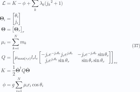 \begin{aligned}\mathcal{L} &= K - \phi + \sum_k \lambda_k ({j_k}^2 + 1 ) \\ \boldsymbol{\Theta}_i &=\begin{bmatrix}\theta_i \\ j_i\end{bmatrix} \\ \boldsymbol{\Theta} &={\begin{bmatrix}\boldsymbol{\Theta}_r\end{bmatrix}}_{r} \\ \mu_i &=\sum_{k=i}^N m_k \\ Q &={\begin{bmatrix}\mu_{\max(r,c)}l_r l_c\begin{bmatrix}- j_r e^{-j_r \theta_r} j_c e^{j_c\theta_c} & - j_r e^{-j_r \theta_r} \sin\theta_c \\ j_c e^{j_c \theta_c} \sin\theta_r & \sin\theta_r \sin\theta_c\end{bmatrix}\end{bmatrix}}_{rc} \\ K &=\frac{1}{{2}} {\dot{\boldsymbol{\Theta}}}^\dagger Q \dot{\boldsymbol{\Theta}} \\ \phi &=g \sum_{i=1}^N \mu_i r_i \cos\theta_i\end{aligned} \quad\quad\quad(37)