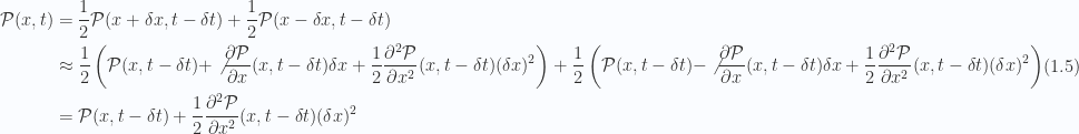 \begin{aligned}\mathcal{P}( x, t ) &= \frac{1}{{2}} \mathcal{P}(x + \delta x, t - \delta t)+\frac{1}{{2}} \mathcal{P}(x - \delta x, t - \delta t) \\ &\approx\frac{1}{{2}}\left(\mathcal{P}(x, t - \delta t) + \not{{\frac{\partial {\mathcal{P}}}{\partial {x}}(x, t - \delta t) \delta x}}+\frac{1}{{2}} \frac{\partial^2 {{\mathcal{P}}}}{\partial {{x}}^2}(x, t - \delta t) (\delta x)^2\right)+\frac{1}{{2}}\left(\mathcal{P}(x, t - \delta t) - \not{{\frac{\partial {\mathcal{P}}}{\partial {x}}(x, t - \delta t) \delta x}}+\frac{1}{{2}} \frac{\partial^2 {{\mathcal{P}}}}{\partial {{x}}^2}(x, t - \delta t) (\delta x)^2\right) \\ &= \mathcal{P}(x, t - \delta t) +\frac{1}{{2}} \frac{\partial^2 {{\mathcal{P}}}}{\partial {{x}}^2}(x, t - \delta t) (\delta x)^2\end{aligned} \hspace{\stretch{1}}(1.5)