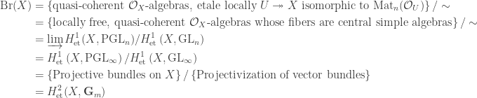 \begin{aligned}\mathrm{Br}(X) &= \left\{\text{quasi-coherent }\mathcal{O}_X\text{-algebras, etale locally }U\twoheadrightarrow X\text{ isomorphic to }\mathrm{Mat}_n(\mathcal{O}_U)\right\}/\sim\\ &=\left\{\text{locally free, quasi-coherent }\mathcal{O}_X\text{-algebras whose fibers are central simple algebras}\right\}/\sim\\ &=\varinjlim H^1_\text{et}(X,\mathrm{PGL}_n)/H^1_\text{et}\left(X,\mathrm{GL}_n\right)\\ &= H^1_\text{et}\left(X,\mathrm{PGL}_\infty\right)/H^1_\text{et}\left(X,\mathrm{GL}_\infty\right)\\ &= \left\{\text{Projective bundles on }X\right\}/\left\{\text{Projectivization of vector bundles}\right\}\\ &= H^2_\text{et}(X,\mathbf{G}_m)\end{aligned}