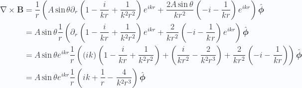 \begin{aligned}\nabla \times \mathbf{B} &=\frac{1}{{r }} \left( A\sin\theta \partial_r \left( 1 - \frac{i}{k r} + \frac{1}{k^2 r^2} \right) e^{i k r} +\frac{2 A \sin\theta}{k r^2} \left( -i - \frac{1}{k r} \right) e^{i k r} \right) \hat{\boldsymbol{\phi}} \\ &=A \sin\theta \frac{1}{{r }} \left(\partial_r \left( 1 - \frac{i}{k r} + \frac{1}{k^2 r^2} \right) e^{i k r} +\frac{2 }{k r^2} \left( -i - \frac{1}{k r} \right) e^{i k r} \right) \hat{\boldsymbol{\phi}} \\ &=A \sin\theta e^{i k r}\frac{1}{{r }} \left((ik)\left( 1 - \frac{i}{k r} + \frac{1}{k^2 r^2} \right) +\left( \frac{i}{k r^2} - \frac{2}{k^2 r^3} \right) +\frac{2 }{k r^2} \left( -i - \frac{1}{k r} \right) \right) \hat{\boldsymbol{\phi}} \\ &=A \sin\theta e^{i k r}\frac{1}{{r }} \left(i k + \frac{1}{{r}} - \frac{ 4 }{k^2 r^3}\right) \hat{\boldsymbol{\phi}} \\ \end{aligned}