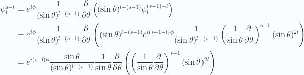 \begin{aligned}\psi_l^{s-l} &=e^{i\phi} \frac{1}{{(\sin\theta)^{l-(s-1)}}} \frac{\partial {}}{\partial {\theta}} \left( (\sin\theta)^{l-(s-1)} \psi_l^{(s-1)-l} \right) \\ &=e^{i\phi} \frac{1}{{(\sin\theta)^{l-(s-1)}}} \frac{\partial {}}{\partial {\theta}} \left( (\sin\theta)^{l-(s-1)} e^{i(s-1-l)\phi} \frac{1}{{(\sin\theta)^{l-(s-1)}}} \left( \frac{1}{{\sin\theta}}\frac{\partial {}}{\partial {\theta}} \right)^{s-1} (\sin\theta)^{2l} \right) \\ &=e^{i(s-l)\phi}\frac{\sin\theta}{(\sin\theta)^{l-(s-1)}} \frac{1}{{\sin\theta}} \frac{\partial {}}{\partial {\theta}} \left( \left( \frac{1}{{\sin\theta}}\frac{\partial {}}{\partial {\theta}} \right)^{s-1} (\sin\theta)^{2l} \right) \\  \end{aligned}