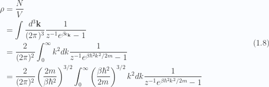 \begin{aligned}\rho &= \frac{N}{V} \\ &= \int \frac{d^3 \mathbf{k}}{(2 \pi)^3} \frac{1}{{z^{-1} e^{\beta \epsilon_\mathbf{k}} -1 }} \\ &= \frac{2}{(2 \pi)^2} \int_0^\infty k^2 dk \frac{1}{{z^{-1} e^{\beta \hbar^2 k^2/2m} -1 }} \\ &= \frac{2}{(2 \pi)^2} \left( \frac {2 m} {\beta \hbar^2} \right)^{3/2}\int_0^\infty \left( \frac {\beta \hbar^2} {2 m} \right)^{3/2}k^2 dk \frac{1}{{z^{-1} e^{\beta \hbar^2 k^2/2m} -1 }}\end{aligned} \hspace{\stretch{1}}(1.8)