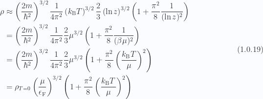 \begin{aligned}\rho &\approx  \left( \frac{2m}{\hbar^2 } \right)^{3/2} \frac{1}{{ 4 \pi^2}}\left( k_{\mathrm{B}} T \right)^{3/2}\frac{2}{3}\left( \ln z \right)^{3/2}\left( 1 + \frac{\pi^2}{8} \frac{1}{{(\ln z)^2}} \right) \\ &= \left( \frac{2m}{\hbar^2 } \right)^{3/2} \frac{1}{{ 4 \pi^2}}\frac{2}{3}\mu^{3/2}\left( 1 + \frac{\pi^2}{8} \frac{1}{{(\beta \mu)^2}} \right) \\ &= \left( \frac{2m}{\hbar^2 } \right)^{3/2} \frac{1}{{ 4 \pi^2}}\frac{2}{3}\mu^{3/2}\left( 1 + \frac{\pi^2}{8} \left( \frac{k_{\mathrm{B}} T}{\mu} \right)^2 \right) \\ &= \rho_{T = 0}\left( \frac{\mu}{ \epsilon_{\mathrm{F}} } \right)^{3/2}\left( 1 + \frac{\pi^2}{8} \left( \frac{k_{\mathrm{B}} T}{\mu} \right)^2 \right)\end{aligned} \hspace{\stretch{1}}(1.0.19)
