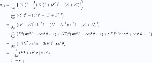 \begin{aligned}\sigma_{1 1} &= \frac{1}{{4 \pi}} \left( (\mathcal{E}^1)^2 - \frac{1}{{2}} ((\mathcal{E}^1)^2 + (\mathcal{E}^2)^2 + (E + E')^2 \right) \\ &= \frac{1}{{8 \pi}} \left( (\mathcal{E}^1)^2 - (\mathcal{E}^2)^2 - (E + E')^2 \right) \\ &= \frac{1}{{8 \pi}} \left( (E + E')^2 \sin^2\theta -(E' - E)^2 \cos^2\theta -(E + E')^2\right) \\ &= \frac{1}{{8 \pi}} \left( E^2( \sin^2\theta - \cos^2\theta - 1)+(E')^2( \sin^2\theta - \cos^2\theta - 1)+ 2 E E' (\sin^2\theta + \cos^2\theta -1 )\right) \\ &= \frac{1}{{8 \pi}} \left( - 2 E^2 \cos^2\theta - 2 (E')^2 \cos^2\theta \right) \\ &= -\frac{1}{{4 \pi}} (E^2 + (E')^2) \cos^2\theta \\ &= \sigma_\parallel + {\sigma'}_\parallel\end{aligned}