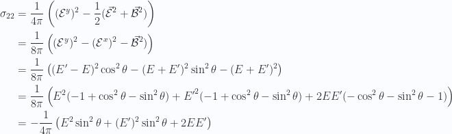 \begin{aligned}\sigma_{2 2} &= \frac{1}{{4 \pi}} \left( (\mathcal{E}^y)^2 - \frac{1}{{2}} ( \vec{\mathcal{E}}^2 + \vec{\mathcal{B}}^2 ) \right) \\ &= \frac{1}{{8 \pi}} \left( (\mathcal{E}^y)^2 - (\mathcal{E}^x)^2 - \vec{\mathcal{B}}^2 ) \right) \\ &= \frac{1}{{8 \pi}} \left( (E' - E)^2 \cos^2\theta - (E + E')^2 \sin^2\theta - (E + E')^2\right) \\ &= \frac{1}{{8 \pi}} \left( E^2 ( -1 + \cos^2 \theta - \sin^2\theta )+{E'}^2 ( -1 + \cos^2 \theta - \sin^2\theta )+ 2 E E' ( -\cos^2\theta - \sin^2\theta -1 ) \right) \\ &= -\frac{1}{{4 \pi}} \left( E^2 \sin^2 \theta + (E')^2 \sin^2 \theta + 2 E E' \right)\end{aligned}