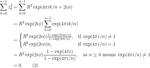 \begin{aligned}\sum_{k=0}^{n-1} z_k^2 &= \sum_{k=0}^{n-1} R^2\exp(4\pi i k / n + 2i\phi)\\&= R^2 \exp(2i\phi)\sum_{k=0}^{n-1} \exp(4\pi i k / n)\\  &= \begin{cases}R^2 \exp(2i\phi)\frac{1-\exp(4\pi i n / n)}{1- \exp(4\pi i / n)}, & \text{if }\exp(4\pi i/n)\neq 1 \\  R^2 \exp(2i\phi)n, & \text{if }\exp(4\pi i/n)= 1 \end{cases}\\  &= R^2 \exp(2i\phi)\frac{1-\exp(4\pi i)}{1- \exp(4\pi i / n)}, \quad \text{as }n \geq 3\text{ means }\exp(4\pi i/n)\neq 1\\  & = 0.\quad\quad(2)\end{aligned}