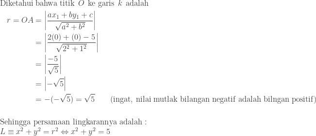 \begin{aligned}\textrm{Diketahui}&\: \textrm{bahwa titik}\: \: O\: \: \textrm{ke garis}\: \: k\: \: \textrm{adalah}\\ r=OA&=\displaystyle \left |\frac{ax_{1}+by_{1}+c}{\sqrt{a^{2}+b^{2}}} \right |\\ &=\displaystyle \left | \frac{2(0)+(0)-5}{\sqrt{2^{2}+1^{2}}} \right |\\ &=\displaystyle \left | \frac{-5}{\sqrt{5}} \right |\\ &=\left | -\sqrt{5} \right |\\ &=-(-\sqrt{5})=\sqrt{5}\qquad \textrm{(ingat, nilai mutlak bilangan negatif adalah bilngan positif)}\end{aligned}\\\\\\ \textrm{Sehingga persamaan lingkarannya adalah}:\\ \qquad L\equiv x^{2}+y^{2}=r^{2}\Leftrightarrow x^{2}+y^{2}=5