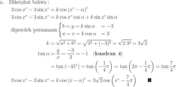 \begin{aligned}\textrm{a}.\quad\textrm{Diketahui bahwa}:&\\ 3\cos x^{\circ} -3\sin x^{\circ} &=k\cos \left ( x^{\circ}-\alpha \right )^{\circ}\\ 3\cos x^{\circ} -3\sin x^{\circ} &=k\cos x^{\circ}\cos \alpha +k\sin x^{\circ}\sin \alpha \\ \textrm{diperoleh persam}&\textrm{aan}\begin{cases} b=y=k\sin \alpha & =-3\\ a=x=k\cos \alpha & =3 \end{cases}\\ k&=\sqrt{a^{2}+b^{2}}=\sqrt{3^{2}+(-3)^{2}}=\sqrt{2.3^{2}}=3\sqrt{2}\\ \tan \alpha &=\displaystyle \frac{y}{x}=\displaystyle \frac{-3}{3}=-1\quad (\textbf{kuadran 4})\\ &=\tan \left ( -45^{\circ} \right )=\tan \left ( -\displaystyle \frac{1}{4}\pi \right )=\tan \left (2 \pi -\displaystyle \frac{1}{4}\pi \right )=\tan \displaystyle \frac{7}{4}\pi \\ 3\cos x^{\circ} -3\sin x^{\circ} &=k\cos \left ( x-\alpha \right )^{\circ}=3\sqrt{2}\cos \left ( x^{\circ}-\displaystyle \frac{7}{4}\pi \right )\qquad \blacksquare \end{aligned}