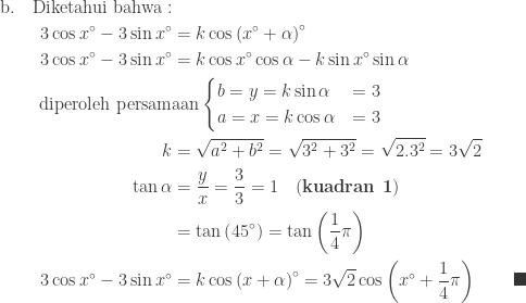 \begin{aligned}\textrm{b}.\quad\textrm{Diketahui bahwa}:&\\ 3\cos x^{\circ} -3\sin x^{\circ} &=k\cos \left ( x^{\circ}+\alpha \right )^{\circ}\\ 3\cos x^{\circ} -3\sin x^{\circ} &=k\cos x^{\circ}\cos \alpha -k\sin x^{\circ}\sin \alpha \\ \textrm{diperoleh persam}&\textrm{aan}\begin{cases} b=y=k\sin \alpha & =3\\ a=x=k\cos \alpha & =3 \end{cases}\\ k&=\sqrt{a^{2}+b^{2}}=\sqrt{3^{2}+3^{2}}=\sqrt{2.3^{2}}=3\sqrt{2}\\ \tan \alpha &=\displaystyle \frac{y}{x}=\displaystyle \frac{3}{3}=1\quad (\textbf{kuadran 1})\\ &=\tan \left ( 45^{\circ} \right )=\tan \left ( \displaystyle \frac{1}{4}\pi \right )\\ 3\cos x^{\circ} -3\sin x^{\circ} &=k\cos \left ( x+\alpha \right )^{\circ}=3\sqrt{2}\cos \left ( x^{\circ}+\displaystyle \frac{1}{4}\pi \right )\qquad \blacksquare \end{aligned}