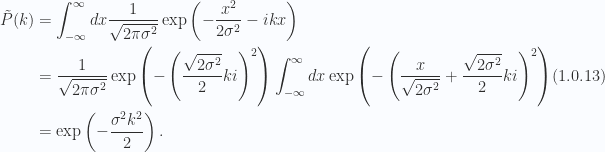 \begin{aligned}\tilde{P}(k) &= \int_{-\infty}^\infty dx \frac{1}{{\sqrt{2 \pi \sigma^2}}} \exp\left(-\frac{x^2}{2 \sigma^2}-i k x \right) \\ &= \frac{1}{{\sqrt{2 \pi \sigma^2}}} \exp\left(-\left( \frac{\sqrt{ 2 \sigma^2}}{2} k i\right)^2\right)\int_{-\infty}^\infty dx \exp\left(-\left( \frac{x}{\sqrt{2 \sigma^2} } + \frac{\sqrt{ 2 \sigma^2}}{2} k i\right)^2\right) \\ &= \exp\left(-\frac{\sigma^2 k^2}{2}\right).\end{aligned} \hspace{\stretch{1}}(1.0.13)