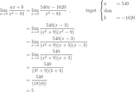 \begin{aligned}\underset{x\rightarrow 3}{\textrm{lim}}\: \displaystyle \frac{ax+b}{x^{4}-81}&=\underset{x\rightarrow 3}{\textrm{lim}}\: \displaystyle \frac{540x-1620}{x^{4}-81}\: \: ,\qquad\quad \textrm{ingat}\: \: \begin{cases} a & =540 \\ \textrm{dan}&\\ b & =-1620 \end{cases}\\ &=\underset{x\rightarrow 3}{\textrm{lim}}\: \displaystyle \frac{540(x-3)}{(x^{2}+9)(x^{2}-9)}\\ &=\underset{x\rightarrow 3}{\textrm{lim}}\: \displaystyle \frac{540(x-3)}{(x^{2}+9)(x+3)(x-3)}\\ &=\underset{x\rightarrow 3}{\textrm{lim}}\: \displaystyle \frac{540}{(x^{2}+9)(x+3)}\\ &=\displaystyle \frac{540}{(3^{2}+9)(3+3)}\\ &=\displaystyle \frac{540}{(18)(6)}\\ &=5 \end{aligned}