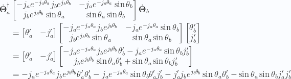 \begin{aligned}{\dot{\boldsymbol{\Theta}}_a}^\dagger&\begin{bmatrix}- j_a e^{-j_a \theta_a} j_b e^{j_b\theta_b} & - j_a e^{-j_a \theta_a} \sin\theta_b \\ j_b e^{j_b \theta_b} \sin\theta_a & \sin\theta_a \sin\theta_b\end{bmatrix}\dot{\boldsymbol{\Theta}}_b \\ &=\begin{bmatrix}\theta_a' & -j_a'\end{bmatrix}\begin{bmatrix}- j_a e^{-j_a \theta_a} j_b e^{j_b\theta_b} & - j_a e^{-j_a \theta_a} \sin\theta_b \\ j_b e^{j_b \theta_b} \sin\theta_a & \sin\theta_a \sin\theta_b\end{bmatrix}\begin{bmatrix}\theta_b' \\ j_b'\end{bmatrix} \\ &=\begin{bmatrix}\theta_a' & -j_a'\end{bmatrix}\begin{bmatrix}- j_a e^{-j_a \theta_a} j_b e^{j_b\theta_b} \theta_b' - j_a e^{-j_a \theta_a} \sin\theta_b j_b' \\ j_b e^{j_b \theta_b} \sin\theta_a \theta_b' + \sin\theta_a \sin\theta_b j_b'\end{bmatrix} \\ &=- j_a e^{-j_a \theta_a} j_b e^{j_b\theta_b} \theta_a' \theta_b' - j_a e^{-j_a \theta_a} \sin\theta_b \theta_a' j_b' -j_a' j_b e^{j_b \theta_b} \sin\theta_a \theta_b' - \sin\theta_a \sin\theta_b j_a' j_b'\end{aligned}