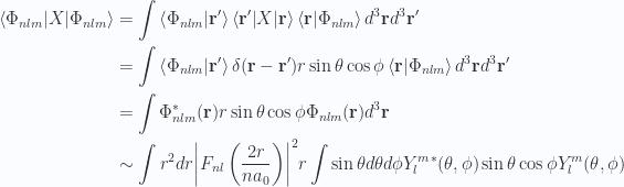 \begin{aligned}{\langle {\Phi_{nlm}} \rvert} X {\lvert {\Phi_{nlm}} \rangle} &=\int \left\langle{{\Phi_{nlm}}} \vert {{\mathbf{r}'}}\right\rangle {\langle {\mathbf{r}'} \rvert} X {\lvert {\mathbf{r}} \rangle} \left\langle{\mathbf{r}} \vert {{\Phi_{nlm}}}\right\rangle d^3 \mathbf{r} d^3 \mathbf{r}' \\ &=\int \left\langle{{\Phi_{nlm}}} \vert {{\mathbf{r}'}}\right\rangle \delta(\mathbf{r} - \mathbf{r}') r \sin\theta \cos\phi \left\langle{\mathbf{r}} \vert {{\Phi_{nlm}}}\right\rangle d^3 \mathbf{r} d^3 \mathbf{r}' \\ &=\int \Phi_{nlm}^{*}(\mathbf{r}) r \sin\theta \cos\phi \Phi_{nlm}(\mathbf{r}) d^3 \mathbf{r} \\ &\sim\int r^2 dr {\left\lvert{ F_{nl}\left(\frac{2 r}{ n a_0} \right)}\right\rvert}^2 r \int \sin\theta d\theta d\phi{Y_l^m}^{*}(\theta, \phi) \sin\theta \cos\phi Y_l^m(\theta, \phi) \\ \end{aligned}