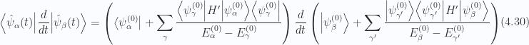 \begin{aligned}{\left\langle {\hat{\psi}_\alpha(t)} \right\rvert}\frac{d{{}}}{dt} {\left\lvert {\hat{\psi}_\beta(t)} \right\rangle}=\left({\left\langle {\psi_{\alpha}^{(0)}} \right\rvert} +\sum_{\gamma} \frac{ {\left\langle {\psi_\gamma^{(0)}} \right\rvert} H' {\left\lvert {\psi_\alpha^{(0)}} \right\rangle} {\left\langle {\psi_\gamma^{(0)}} \right\rvert} }{E_\alpha^{(0)} -E_\gamma^{(0)} }\right)\frac{d{{}}}{dt}\left({\left\lvert {\psi_{\beta}^{(0)}} \right\rangle} +\sum_{\gamma'} \frac{ {\left\lvert {\psi_{\gamma'}^{(0)}} \right\rangle} {\left\langle {\psi_{\gamma'}^{(0)}} \right\rvert} H' {\left\lvert {\psi_\beta^{(0)}} \right\rangle} }{E_\beta^{(0)} -E_{\gamma'}^{(0)} }\right)\end{aligned} \hspace{\stretch{1}}(4.30)