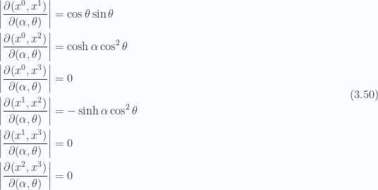 \begin{aligned}{\left\lvert{\frac{\partial(x^0, x^1)}{\partial(\alpha, \theta)}}\right\rvert} & = \cos\theta \sin\theta \\ {\left\lvert{\frac{\partial(x^0, x^2)}{\partial(\alpha, \theta)}}\right\rvert} & = \cosh\alpha \cos^2\theta \\ {\left\lvert{\frac{\partial(x^0, x^3)}{\partial(\alpha, \theta)}}\right\rvert} & = 0 \\ {\left\lvert{\frac{\partial(x^1, x^2)}{\partial(\alpha, \theta)}}\right\rvert} & = -\sinh\alpha \cos^2\theta \\ {\left\lvert{\frac{\partial(x^1, x^3)}{\partial(\alpha, \theta)}}\right\rvert} & = 0 \\ {\left\lvert{\frac{\partial(x^2, x^3)}{\partial(\alpha, \theta)}}\right\rvert} & = 0\end{aligned} \hspace{\stretch{1}}(3.50)
