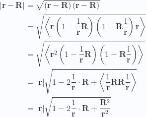 \begin{aligned}{\left\lvert{\mathbf{r} - \mathbf{R}}\right\rvert}&= \sqrt{ \left(\mathbf{r} - \mathbf{R}\right) \left(\mathbf{r} - \mathbf{R}\right) } \\ &= \sqrt{ \left\langle{{\mathbf{r} \left(1 - \frac{1}{\mathbf{r}} \mathbf{R}\right) \left(1 - \mathbf{R} \frac{1}{\mathbf{r}}\right) \mathbf{r}}}\right\rangle } \\ &= \sqrt{ \left\langle{{\mathbf{r}^2 \left(1 - \frac{1}{\mathbf{r}} \mathbf{R}\right) \left(1 - \mathbf{R} \frac{1}{\mathbf{r}}\right) }}\right\rangle } \\ &= {\left\lvert{\mathbf{r}}\right\rvert} \sqrt{ 1 - 2 \frac{1}{\mathbf{r}} \cdot \mathbf{R} + \left\langle{{\frac{1}{\mathbf{r}} \mathbf{R} \mathbf{R} \frac{1}{\mathbf{r}}}}\right\rangle} \\ &= {\left\lvert{\mathbf{r}}\right\rvert} \sqrt{ 1 - 2 \frac{1}{\mathbf{r}} \cdot \mathbf{R} + \frac{\mathbf{R}^2}{\mathbf{r}^2}}\end{aligned}