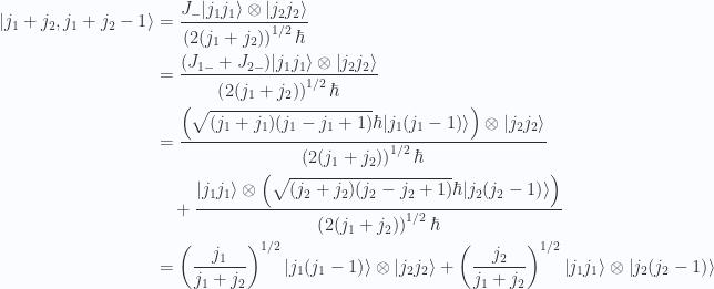 \begin{aligned}{\left\lvert {j_1 + j_2, j_1 + j_2 -1} \right\rangle} &= \frac{J_{-} {\left\lvert {j_1 j_1} \right\rangle} \otimes {\left\lvert {j_2 j_2} \right\rangle}}{\left(2 (j_1+ j_2)\right)^{1/2} \hbar} \\ &=\frac{(J_{1-} + J_{2-}) {\left\lvert {j_1 j_1} \right\rangle} \otimes {\left\lvert {j_2 j_2} \right\rangle}}{\left(2 (j_1+ j_2)\right)^{1/2} \hbar} \\ &=\frac{\left( \sqrt{(j_1 + j_1)(j_1 - j_1 + 1)} \hbar {\left\lvert {j_1(j_1 - 1)} \right\rangle} \right) \otimes {\left\lvert {j_2 j_2} \right\rangle}}{\left(2 (j_1+ j_2)\right)^{1/2} \hbar} \\ &\quad+\frac{{\left\lvert {j_1 j_1} \right\rangle} \otimes \left(\sqrt{(j_2 + j_2)(j_2 - j_2 + 1)} \hbar {\left\lvert {j_2(j_2 -1)} \right\rangle}\right)}{\left(2 (j_1+ j_2)\right)^{1/2} \hbar} \\ &=\left(\frac{j_1}{j_1 + j_2}\right)^{1/2}{\left\lvert {j_1 (j_1-1)} \right\rangle} \otimes {\left\lvert {j_2 j_2} \right\rangle}+\left(\frac{j_2}{j_1 + j_2}\right)^{1/2}{\left\lvert {j_1 j_1} \right\rangle} \otimes {\left\lvert {j_2 (j_2-1)} \right\rangle} \\ \end{aligned}