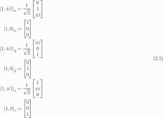 \begin{aligned}{\lvert {1,\pm 1} \rangle}_x &=\frac{1}{{\sqrt{2}}} \begin{bmatrix}0 \\ 1 \\ \pm i\end{bmatrix} \\ {\lvert {1,0} \rangle}_x &=\begin{bmatrix}1 \\ 0 \\ 0 \end{bmatrix} \\ {\lvert {1,\pm 1} \rangle}_y &=\frac{1}{{\sqrt{2}}} \begin{bmatrix}\pm i \\ 0 \\ 1 \end{bmatrix} \\ {\lvert {1,0} \rangle}_y &=\begin{bmatrix}0 \\ 1 \\ 0 \end{bmatrix} \\ {\lvert {1,\pm 1} \rangle}_z &=\frac{1}{{\sqrt{2}}} \begin{bmatrix}1 \\ \pm i \\ 0\end{bmatrix} \\ {\lvert {1,0} \rangle}_z &=\begin{bmatrix}0 \\ 0 \\ 1\end{bmatrix} \end{aligned} \hspace{\stretch{1}}(2.5)