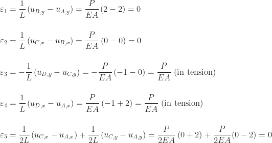 \begin{aligned} &\displaystyle\varepsilon_{1} = \frac{1}{L}\,(u_{B,y} - u_{A,y}) = \frac{P}{EA}\,(2 - 2) = 0 \\[16pt] &\displaystyle\varepsilon_{2} = \frac{1}{L}\,(u_{C,x} - u_{B,x}) = \frac{P}{EA}\,(0 - 0) = 0 \\[16pt] &\displaystyle\varepsilon_{3} = -\frac{1}{L}\,(u_{D,y} - u_{C,y}) = -\frac{P}{EA}\,(-1 - 0) = \frac{P}{EA}\,\,\mbox{(in tension)} \\[16pt] &\displaystyle\varepsilon_{4} = \frac{1}{L}\,(u_{D,x} - u_{A,x}) = \frac{P}{EA}\,(-1 + 2) = \frac{P}{EA}\,\,\mbox{(in tension)} \\[16pt] &\displaystyle\varepsilon_{5} = \frac{1}{2L}\,(u_{C,x} - u_{A,x}) + \frac{1}{2L}\,(u_{C,y} - u_{A,y}) = \frac{P}{2EA}\,(0 + 2) + \frac{P}{2EA}(0 - 2) = 0 \end{aligned}