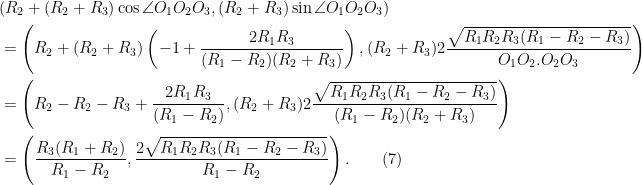 \begin{aligned} & (R_2 + (R_2 + R_3)\cos \angle O_1 O_2 O_3, (R_2 + R_3)\sin \angle O_1 O_2 O_3)\\ &= \left(R_2 + (R_2 + R_3)\left(-1 + \frac{2R_1R_3}{(R_1 - R_2)(R_2 + R_3)}\right), (R_2 + R_3)2\frac{\sqrt{R_1R_2 R_3(R_1 - R_2 - R_3)}}{O_1 O_2.O_2O_3}\right)\\  &= \left(R_2 - R_2 - R_3+ \frac{2R_1R_3}{(R_1 - R_2)}, (R_2 + R_3)2\frac{\sqrt{R_1R_2 R_3(R_1 - R_2 - R_3)}}{(R_1-R_2)(R_2+R_3)}\right)\\  &= \left(\frac{R_3(R_1 + R_2)}{R_1 - R_2}, \frac{2\sqrt{R_1R_2 R_3(R_1 - R_2 - R_3)}}{R_1-R_2}\right).\quad\quad (7)  \end{aligned}