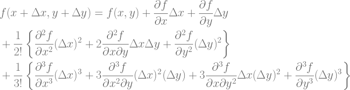 \begin{aligned} &f(x+\Delta x, y+\Delta y)=f(x, y)+\frac{\partial f}{\partial x} \Delta x+\frac{\partial f}{\partial y} \Delta y\\ &+\frac{1}{2 !}\left\{\frac{\partial^{2} f}{\partial x^{2}}(\Delta x)^{2}+2 \frac{\partial^{2} f}{\partial x \partial y} \Delta x \Delta y+\frac{\partial^{2} f}{\partial y^{2}}(\Delta y)^{2}\right\}\\ &+\frac{1}{3 !}\left\{\frac{\partial^{3} f}{\partial x^{3}}(\Delta x)^{3}+3 \frac{\partial^{3} f}{\partial x^{2} \partial y}(\Delta x)^{2}(\Delta y)+3 \frac{\partial^{3} f}{\partial x \partial y^{2}} \Delta x(\Delta y)^{2}+\frac{\partial^{3} f}{\partial y^{3}}(\Delta y)^{3}\right\} \end{aligned}