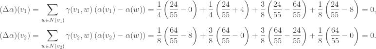 \begin{aligned} (\Delta \alpha)(v_1) &= \sum\limits_{w\in N(v_1)} \gamma(v_1,w)\left( \alpha(v_1)-\alpha(w)\right)=\frac{1}{4} \left( \frac{24}{55}-0\right)+\frac{1}{4}\left(\frac{24}{55}+4 \right)+\frac{3}{8}\left(\frac{24}{55}-\frac{64}{55}\right)+\frac{1}{8}\left(\frac{24}{55}-8\right )=0,\\ (\Delta \alpha)(v_2) &= \sum\limits_{w\in N(v_2)} \gamma(v_2,w)\left( \alpha(v_2)-\alpha(w)\right)=\frac{1}{8}\left(\frac{64}{55}-8 \right )+\frac{3}{8}\left(\frac{64}{55}-0\right)+\frac{3}{8}\left(\frac{64}{55}-\frac{24}{55}\right)+\frac{1}{8}\left(\frac{64}{55}-0\right)=0. \end{aligned}