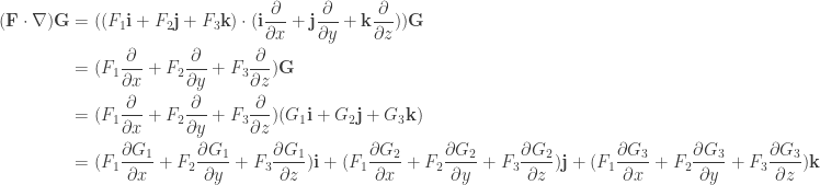 \begin{aligned} (\textbf{F} \cdot  \nabla )\textbf{G}  &= ((F_{1}\textbf{i}+F_{2}\textbf{j}+F_{3}\textbf{k}) \cdot (\textbf{i}\frac{\partial }{\partial x}+\textbf{j}\frac{\partial }{\partial y}+\textbf{k}\frac{\partial }{\partial z}))\textbf{G} \\ &=(F_{1} \frac{\partial }{\partial x} + F_{2} \frac{\partial }{\partial y} + F_{3} \frac{\partial }{\partial z})\textbf{G} \\ &=(F_{1} \frac{\partial }{\partial x} + F_{2} \frac{\partial }{\partial y} + F_{3} \frac{\partial }{\partial z}) (G_{1}\textbf{i}+G_{2}\textbf{j}+G_{3}\textbf{k}) \\ &= (F_{1} \frac{\partial G_{1}}{\partial x} + F_{2} \frac{\partial G_{1}}{\partial y} + F_{3} \frac{\partial G_{1}}{\partial z}) \textbf{i} + (F_{1} \frac{\partial G_{2}}{\partial x} + F_{2} \frac{\partial G_{2}}{\partial y} + F_{3} \frac{\partial G_{2}}{\partial z}) \textbf{j} + (F_{1} \frac{\partial G_{3}}{\partial x} + F_{2} \frac{\partial G_{3}}{\partial y} + F_{3} \frac{\partial G_{3}}{\partial z}) \textbf{k}\end{aligned}