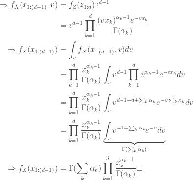\begin{aligned} \Rightarrow f_{X}(x_{1:(d-1)},v)&=f_{Z}(z_{1:d}) v^{d-1} \\ &= v^{d-1} \prod_{k=1}^d \frac{{(vx_k)}^{\alpha_k-1} e^{-vx_k}}{\Gamma(\alpha_k)} \\ \Rightarrow f_{X}(x_{1:(d-1)})&= \int_v f_{X}(x_{1:(d-1)},v) dv \\ &=\prod_{k=1}^d \frac{x_k^{\alpha_k-1}}{\Gamma(\alpha_k) } \int_v v^{d-1} \prod_{k=1}^d v^{\alpha_k-1} e^{-vx_k} dv \\ &=\prod_{k=1}^d \frac{x_k^{\alpha_k-1}}{\Gamma(\alpha_k) } \int_v v^{d-1-d+\sum_k \alpha_k} e^{-v \sum_k x_k} dv \\ &=\prod_{k=1}^d \frac{x_k^{\alpha_k-1}}{\Gamma(\alpha_k) } \underbrace{\int_v v^{-1+\sum_k \alpha_k} e^{-v} dv}_{\Gamma(\sum_k \alpha_k)} \\ \Rightarrow f_{X}(x_{1:(d-1)}) &=\Gamma(\sum_k \alpha_k) \prod_{k=1}^d \frac{x_k^{\alpha_k-1}}{\Gamma(\alpha_k) } \square \\ \end{aligned}