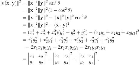 \begin{aligned} \Vert h(\mathbf{x},\mathbf{y})\Vert^2&=\Vert\mathbf{x}\Vert^2\Vert\mathbf{y}\Vert^2\sin^2\theta\\ &=\Vert\mathbf{x}\Vert^2\Vert\mathbf{y}\Vert^2(1-\cos^2\theta)\\ &=\Vert\mathbf{x}\Vert^2\Vert\mathbf{y}\Vert^2-\Vert\mathbf{x}\Vert^2\Vert\mathbf{y}\Vert^2\cos^2\theta\\ &=\Vert\mathbf{x}\Vert^2\Vert\mathbf{y}\Vert^2-(\mathbf{x}\cdot\mathbf{y})^2\\ &=(x_1^2+x_2^2+x_3^2)(y_1^2+y_2^2+y_3^2)-(x_1y_1+x_2y_2+x_3y_3)^2\\ &=x_1^2y_2^2+x_2^2y_1^2+x_2^2y_3^2+x_3^2y_2^2+x_3^2y_1^2+x_1^2y_3^2\\ &~~-2x_1x_2y_1y_2-2x_2x_3y_2y_3-2x_1y_1x_3y_3\\ &=\begin{vmatrix} x_1&x_2\\ y_1&y_2 \end{vmatrix}^2+\begin{vmatrix}x_2&x_3\\y_2&y_3\end{vmatrix}^2+\begin{vmatrix}x_3&x_1\\y_3&y_1 \end{vmatrix}^2.\end{aligned}