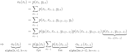 \begin{aligned} \alpha_t(x_t) &= p(x_t,y_{1:t}) \ &= \sum_{x_{t-1}} p(x_t,x_{t-1},y_{1:t}) \ &= \sum_{x_{t-1}} p(x_t,x_{t-1},y_{1:(t-1)},y_t) \ &= \sum_{x_{t-1}} p(y_t|x_t,x_{t-1},y_{1:(t-1)})p(x_t|x_{t-1},y_{1:(t-1)})\underbrace{p(x_{t-1},y_{1:(t-1)})}_{\alpha_{t-1}(x_{t-1})} \ \Rightarrow \underbrace{\alpha_t(x_t)}_{\text{\texttt{alpha[k,t]}, k=}x_t} & = \underbrace{p(y_t|x_t)}_{\text{\texttt{fyx}}} \sum_{x_{t-1}} \underbrace{p(x_t|x_{t-1})}_{\text{\texttt{fxx}}} \underbrace{\alpha_{t-1}(x_{t-1})}_{\text{\texttt{alpha[ks,t-1]}, ks=}x_{t-1}} \end{aligned}